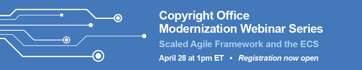 Copyright Office Modernization Webinar Series: Scaled Agile Framework and the ECS. April 28 at 1pm ET. Registration now open.